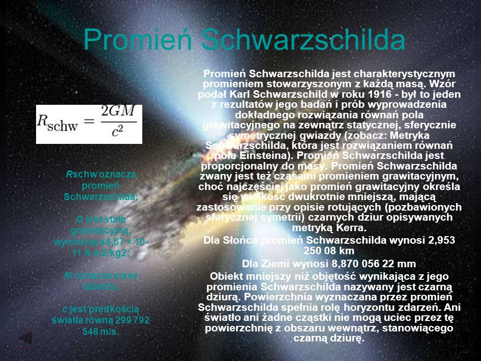 Promień Schwarzschilda Promień Schwarzschilda jest charakterystycznym promieniem stowarzyszonym z każdą masą. Wzór podał Karl Schwarzschild w roku 191
