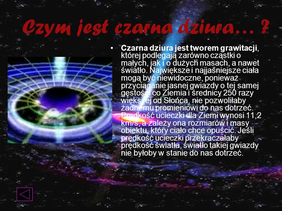 Czym jest czarna dziura… ? Czarna dziura jest tworem grawitacji, której podlegają zarówno cząstki o małych, jak i o dużych masach, a nawet światło. Na