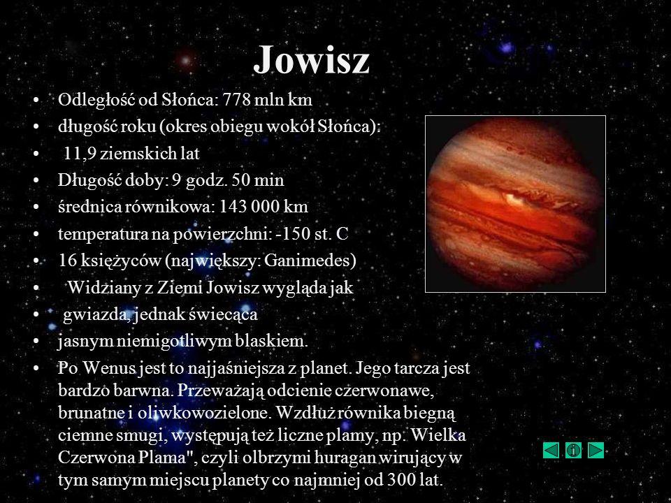 Jowisz Odległość od Słońca: 778 mln km długość roku (okres obiegu wokół Słońca): 11,9 ziemskich lat Długość doby: 9 godz. 50 min średnica równikowa: 1