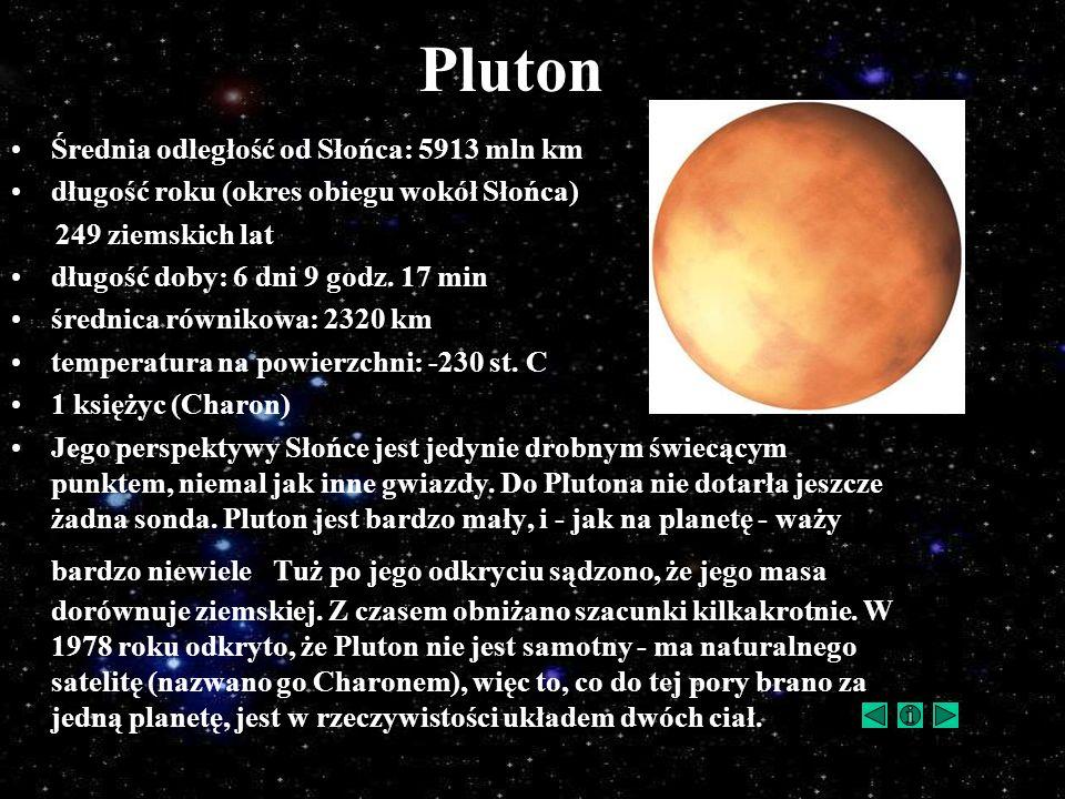 Pluton Średnia odległość od Słońca: 5913 mln km długość roku (okres obiegu wokół Słońca) 249 ziemskich lat długość doby: 6 dni 9 godz. 17 min średnica