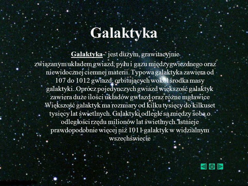 Galaktyka Galaktyka- jest dużym, grawitacyjnie związanym układem gwiazd, pyłu i gazu międzygwiezdnego oraz niewidocznej ciemnej materii. Typowa galakt
