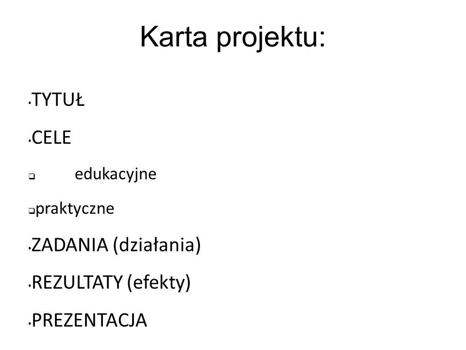 Karta projektu: TYTUŁ CELE edukacyjne praktyczne ZADANIA (działania) REZULTATY (efekty) PREZENTACJA PODSUMOWANIE