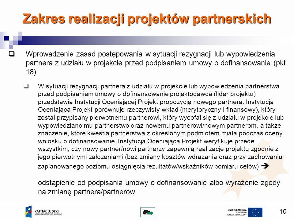 10 Wprowadzenie zasad postępowania w sytuacji rezygnacji lub wypowiedzenia partnera z udziału w projekcie przed podpisaniem umowy o dofinansowanie (pkt 18) W sytuacji rezygnacji partnera z udziału w projekcie lub wypowiedzenia partnerstwa przed podpisaniem umowy o dofinansowanie projektodawca (lider projektu) przedstawia Instytucji Oceniającej Projekt propozycję nowego partnera.