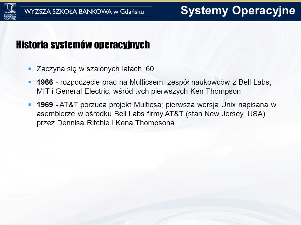 Historia systemów operacyjnych Zaczyna się w szalonych latach 60… 1966 - rozpoczęcie prac na Multicsem, zespół naukowców z Bell Labs, MIT i General El