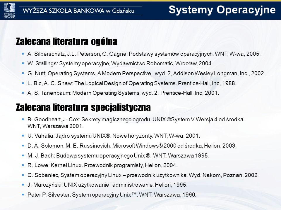 Zalecana literatura ogólna A. Silberschatz, J.L. Peterson, G. Gagne: Podstawy systemów operacyjnych. WNT, W-wa, 2005. W. Stallings: Systemy operacyjne