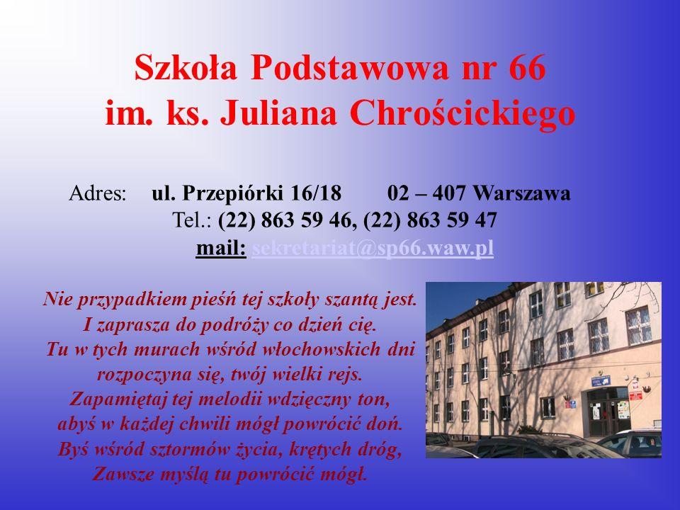 Szkoła Podstawowa nr 66 im. ks. Juliana Chrościckiego Adres: ul. Przepiórki 16/18 02 – 407 Warszawa Tel.: (22) 863 59 46, (22) 863 59 47 mail: sekreta