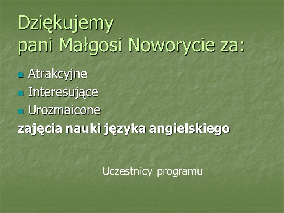 Dziękujemy pani Małgosi Noworycie za: Atrakcyjne Atrakcyjne Interesujące Interesujące Urozmaicone Urozmaicone zajęcia nauki języka angielskiego Uczest