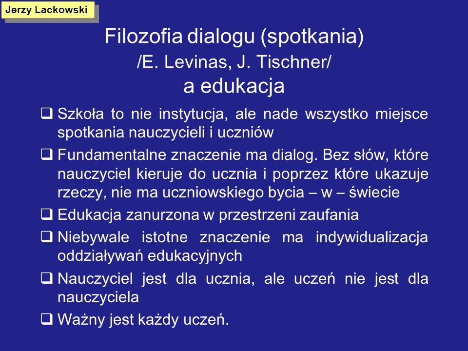 Filozofia dialogu (spotkania) /E. Levinas, J. Tischner/ a edukacja Szkoła to nie instytucja, ale nade wszystko miejsce spotkania nauczycieli i uczniów