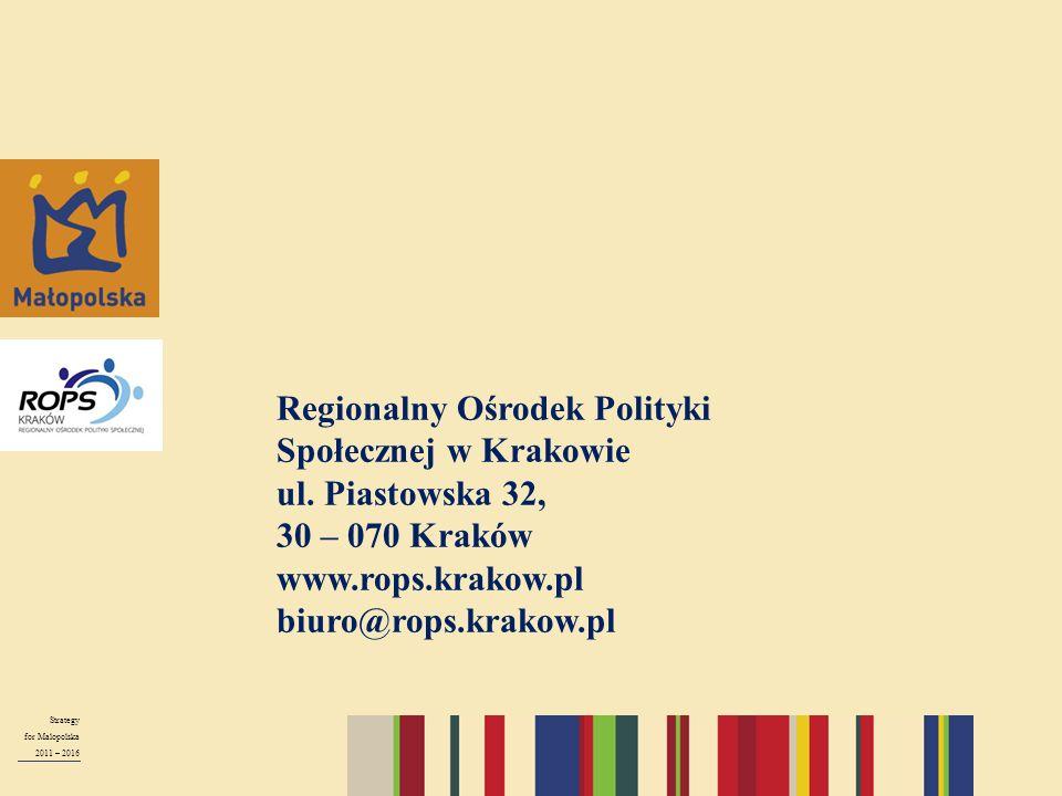 Strategy for Malopolska 2011 – 2016 Regionalny Ośrodek Polityki Społecznej w Krakowie ul. Piastowska 32, 30 – 070 Kraków www.rops.krakow.pl biuro@rops