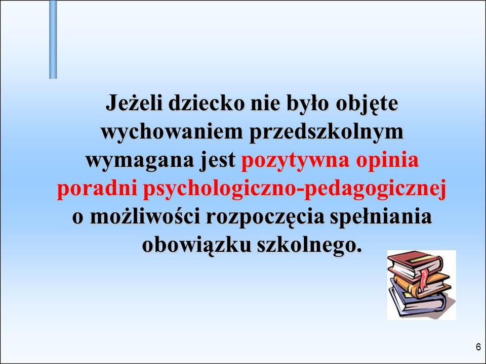 6 Jeżeli dziecko nie było objęte wychowaniem przedszkolnym wymagana jest pozytywna opinia poradni psychologiczno-pedagogicznej o możliwości rozpoczęci