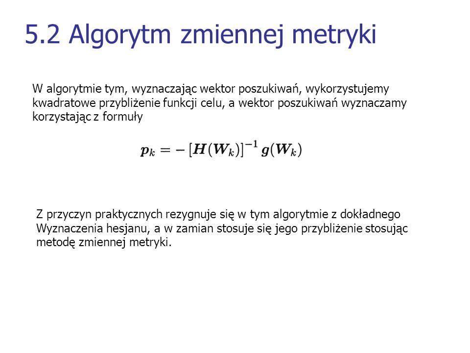 5.2 Algorytm zmiennej metryki W algorytmie tym, wyznaczając wektor poszukiwań, wykorzystujemy kwadratowe przybliżenie funkcji celu, a wektor poszukiwa