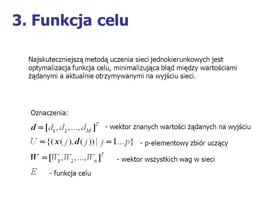 3. Funkcja celu Najskuteczniejszą metodą uczenia sieci jednokierunkowych jest optymalizacja funkcja celu, minimalizująca błąd między wartościami żądan