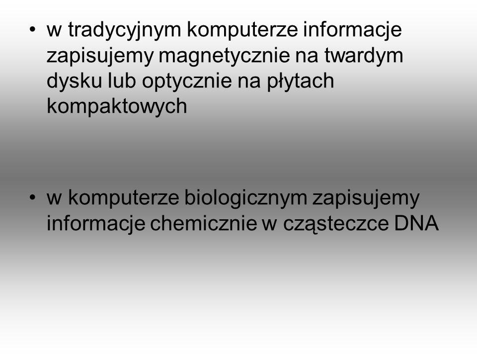 w tradycyjnym komputerze informacje zapisujemy magnetycznie na twardym dysku lub optycznie na płytach kompaktowych w komputerze biologicznym zapisujem