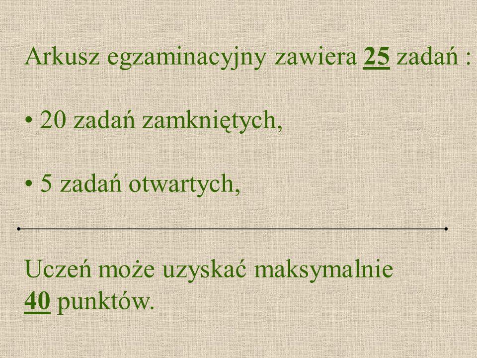 Arkusz egzaminacyjny zawiera 25 zadań : 20 zadań zamkniętych, 5 zadań otwartych, Uczeń może uzyskać maksymalnie 40 punktów.