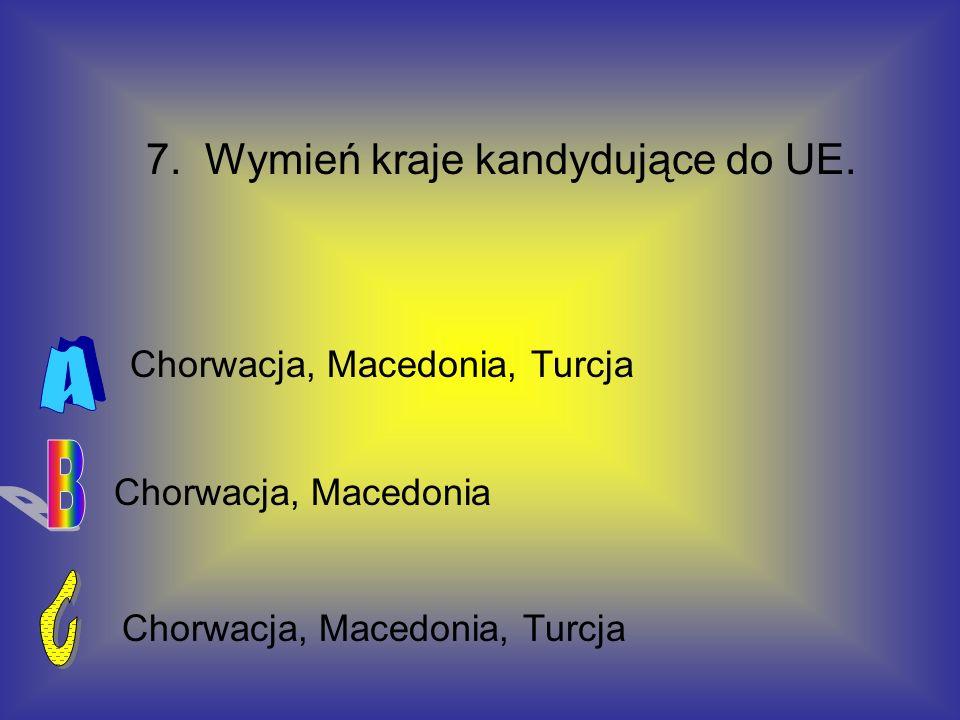 7. Wymień kraje kandydujące do UE. Chorwacja, Macedonia Chorwacja, Macedonia, Turcja