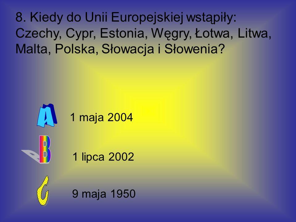 8. Kiedy do Unii Europejskiej wstąpiły: Czechy, Cypr, Estonia, Węgry, Łotwa, Litwa, Malta, Polska, Słowacja i Słowenia? 9 maja 1950 1 lipca 2002 1 maj