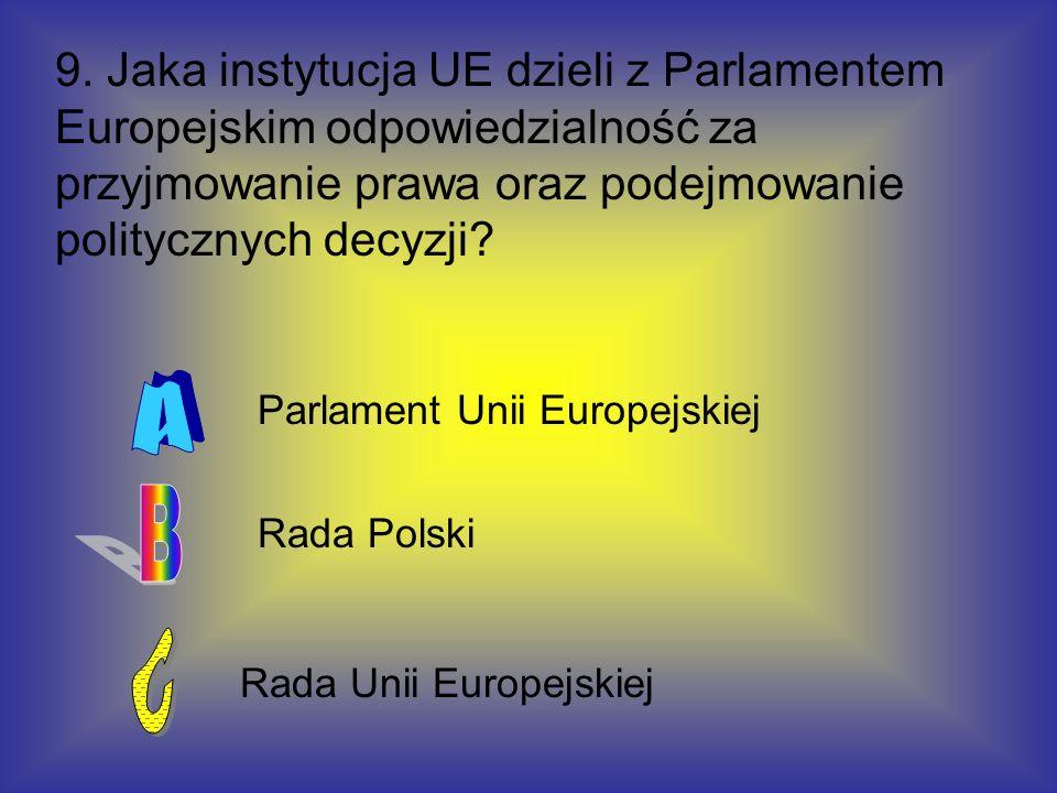 9. Jaka instytucja UE dzieli z Parlamentem Europejskim odpowiedzialność za przyjmowanie prawa oraz podejmowanie politycznych decyzji? Rada Unii Europe