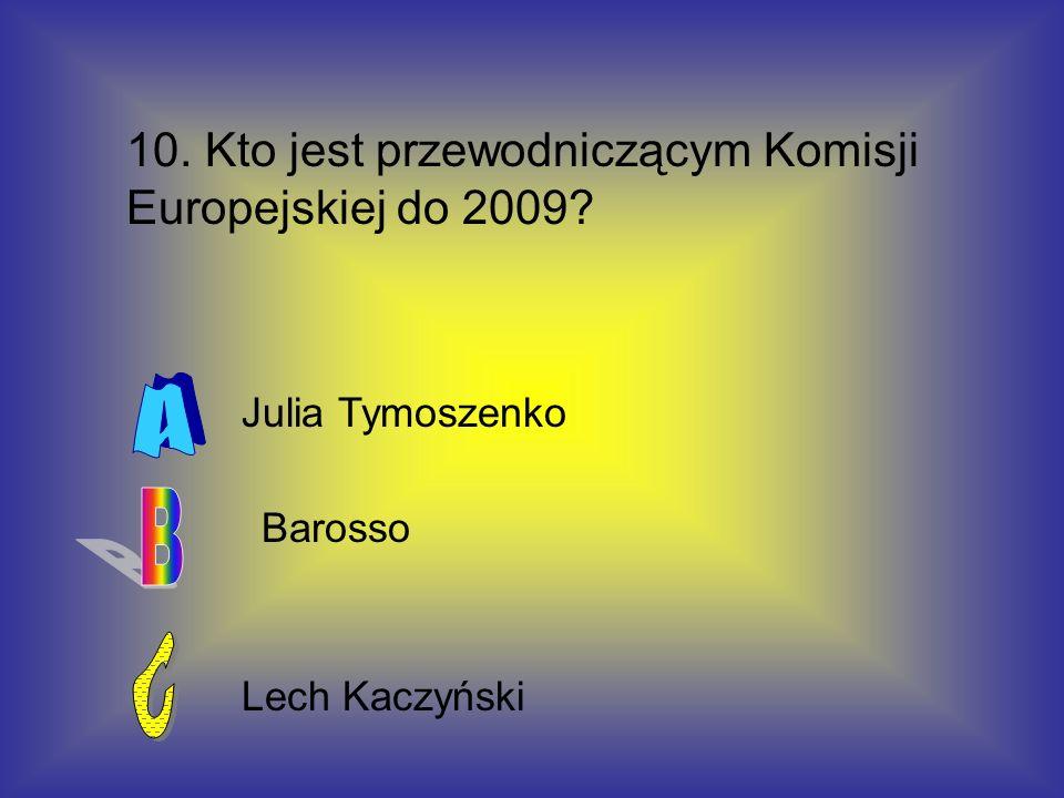 10. Kto jest przewodniczącym Komisji Europejskiej do 2009? Julia Tymoszenko Barosso Lech Kaczyński