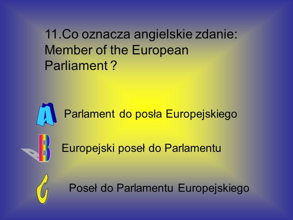 11.Co oznacza angielskie zdanie: Member of the European Parliament ? Poseł do Parlamentu Europejskiego Europejski poseł do Parlamentu Parlament do pos