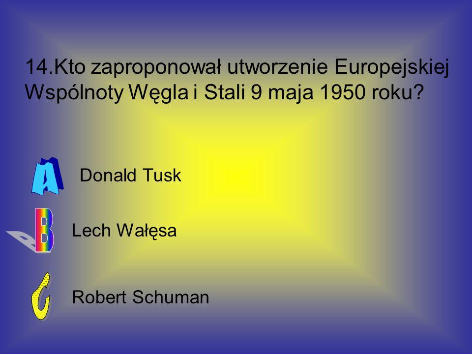 14.Kto zaproponował utworzenie Europejskiej Wspólnoty Węgla i Stali 9 maja 1950 roku? Robert Schuman Donald Tusk Lech Wałęsa