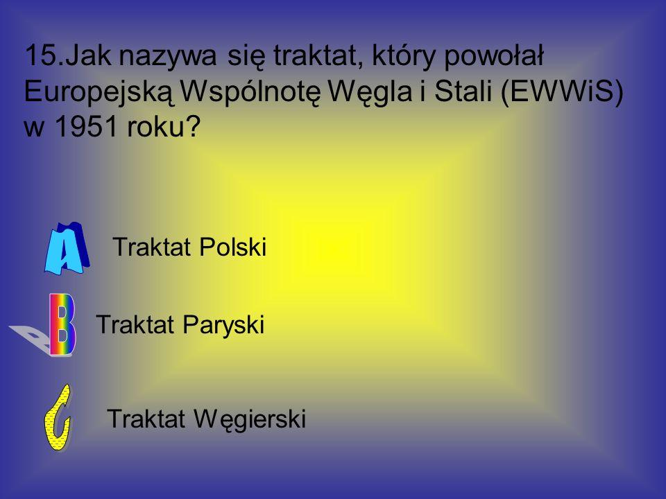 15.Jak nazywa się traktat, który powołał Europejską Wspólnotę Węgla i Stali (EWWiS) w 1951 roku? Traktat Węgierski Traktat Paryski Traktat Polski