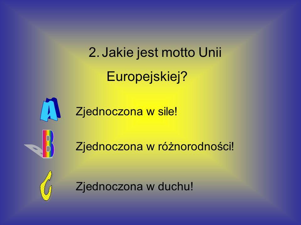 2. Jakie jest motto Unii Europejskiej? Zjednoczona w różnorodności! Zjednoczona w sile! Zjednoczona w duchu!