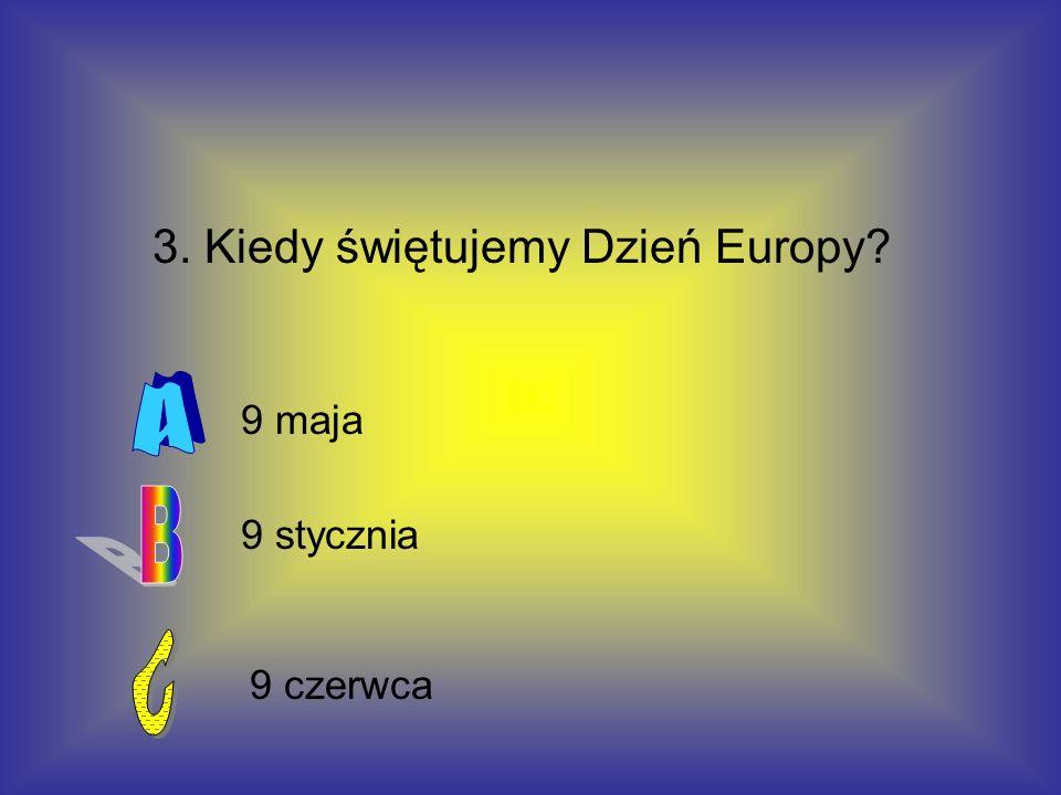 3. Kiedy świętujemy Dzień Europy? 9 maja 9 stycznia 9 czerwca