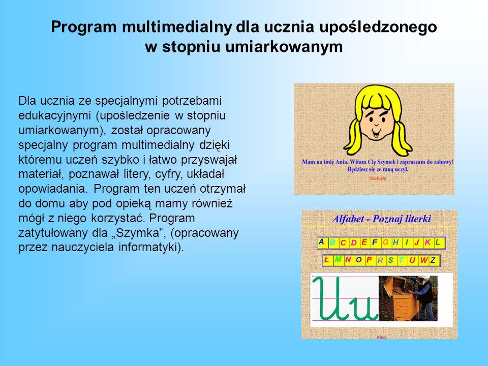 Program multimedialny dla ucznia upośledzonego w stopniu umiarkowanym Dla ucznia ze specjalnymi potrzebami edukacyjnymi (upośledzenie w stopniu umiarkowanym), został opracowany specjalny program multimedialny dzięki któremu uczeń szybko i łatwo przyswajał materiał, poznawał litery, cyfry, układał opowiadania.