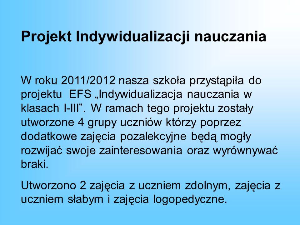 Projekt Indywidualizacji nauczania W roku 2011/2012 nasza szkoła przystąpiła do projektu EFS Indywidualizacja nauczania w klasach I-III. W ramach tego