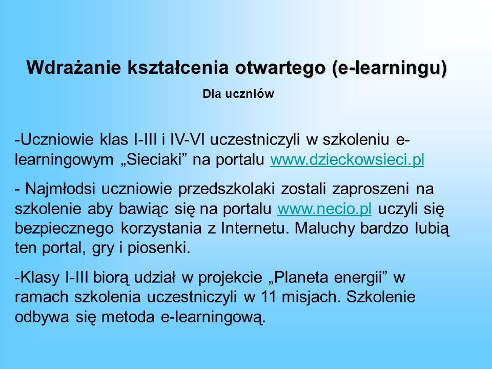 otwartego (e-learningu) Wdrażanie kształcenia otwartego (e-learningu) -Uczniowie klas I-III i IV-VI uczestniczyli w szkoleniu e- learningowym Sieciaki na portalu www.dzieckowsieci.plwww.dzieckowsieci.pl - Najmłodsi uczniowie przedszkolaki zostali zaproszeni na szkolenie aby bawiąc się na portalu www.necio.pl uczyli się bezpiecznego korzystania z Internetu.