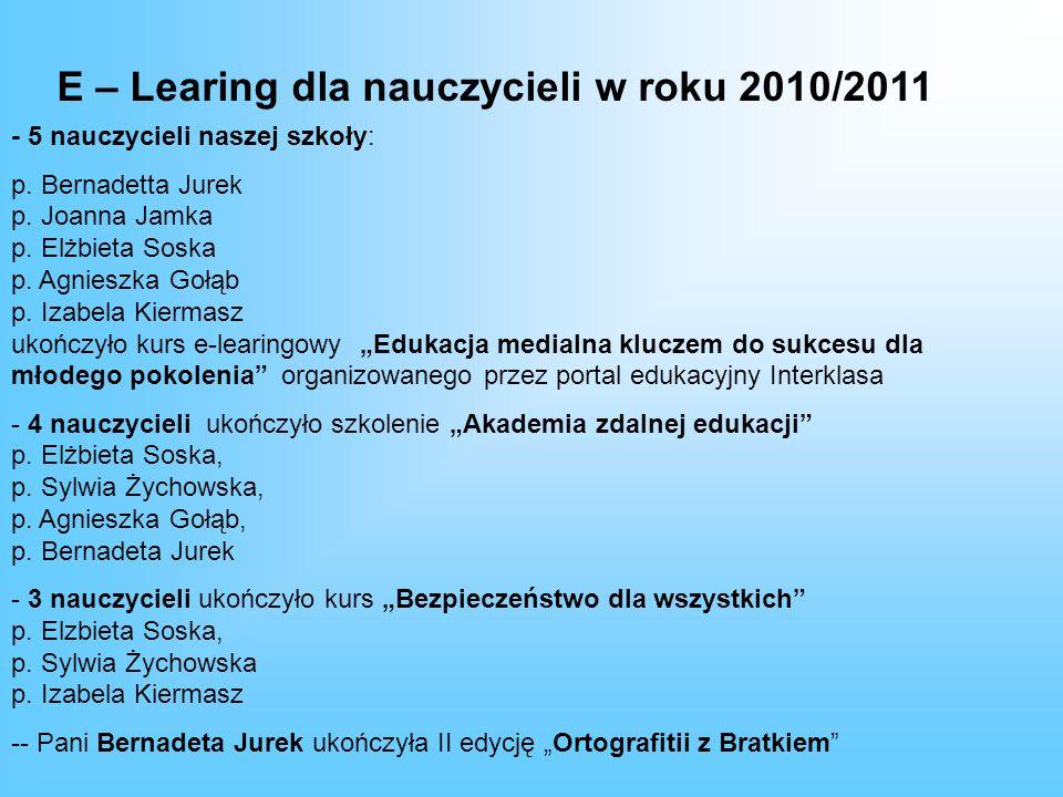 E – Learing dla nauczycieli w roku 2010/2011 - 5 nauczycieli naszej szkoły: p. Bernadetta Jurek p. Joanna Jamka p. Elżbieta Soska p. Agnieszka Gołąb p