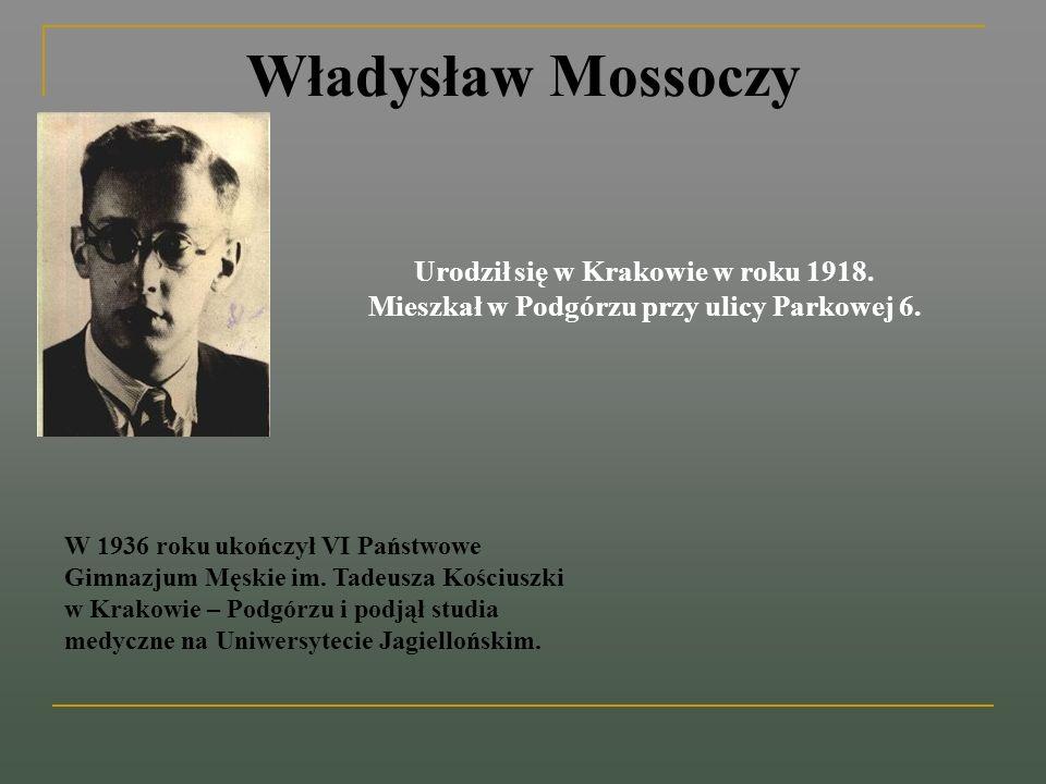 Władysław Mossoczy Urodził się w Krakowie w roku 1918. Mieszkał w Podgórzu przy ulicy Parkowej 6. W 1936 roku ukończył VI Państwowe Gimnazjum Męskie i