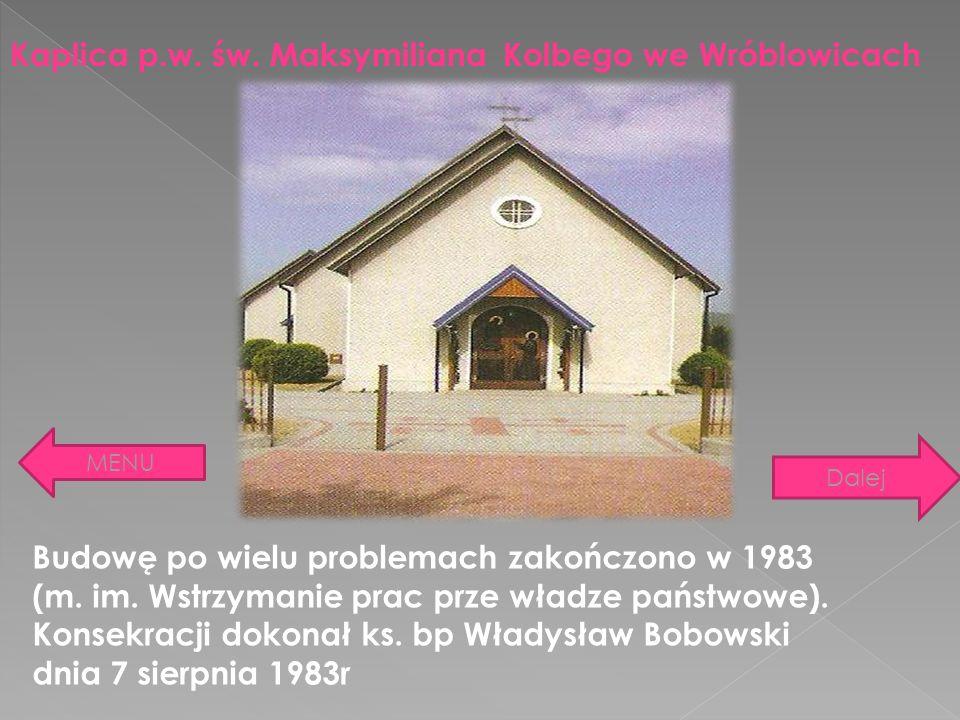 Kaplica p.w. św. Maksymiliana Kolbego we Wróblowicach Budowę po wielu problemach zakończono w 1983 (m. im. Wstrzymanie prac prze władze państwowe). Ko