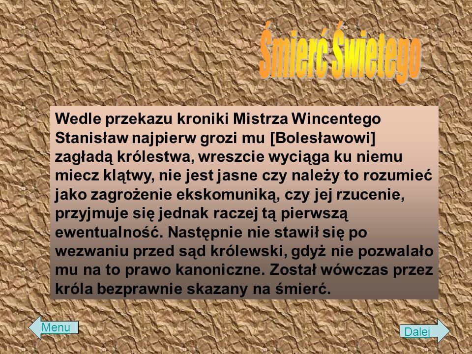 Wedle przekazu kroniki Mistrza Wincentego Stanisław najpierw grozi mu [Bolesławowi] zagładą królestwa, wreszcie wyciąga ku niemu miecz klątwy, nie jes