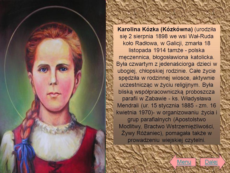 Karolina Kózka (Kózkówna) (urodziła się 2 sierpnia 1898 we wsi Wał-Ruda koło Radłowa, w Galicji, zmarła 18 listopada 1914 tamże - polska męczennica, b