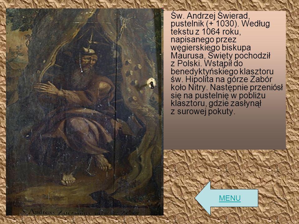 Św. Andrzej Świerad, pustelnik (+ 1030). Według tekstu z 1064 roku, napisanego przez węgierskiego biskupa Maurusa, Święty pochodził z Polski. Wstąpił