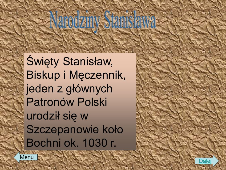 Święty Stanisław, Biskup i Męczennik, jeden z głównych Patronów Polski urodził się w Szczepanowie koło Bochni ok. 1030 r. Dalej Menu