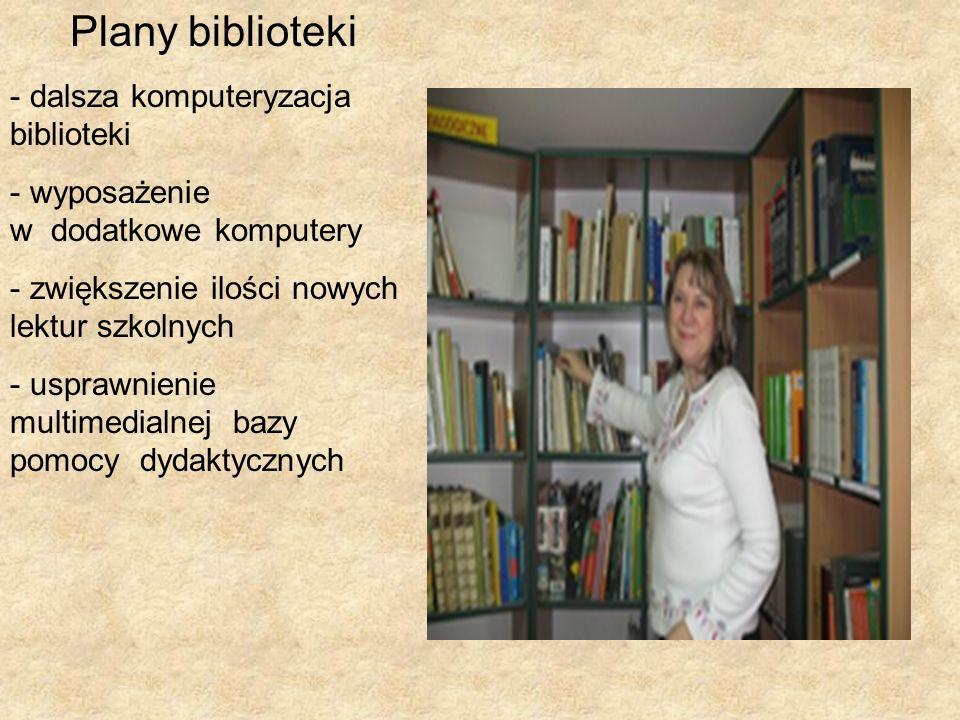 Plany biblioteki - dalsza komputeryzacja biblioteki - wyposażenie w dodatkowe komputery - zwiększenie ilości nowych lektur szkolnych - usprawnienie multimedialnej bazy pomocy dydaktycznych