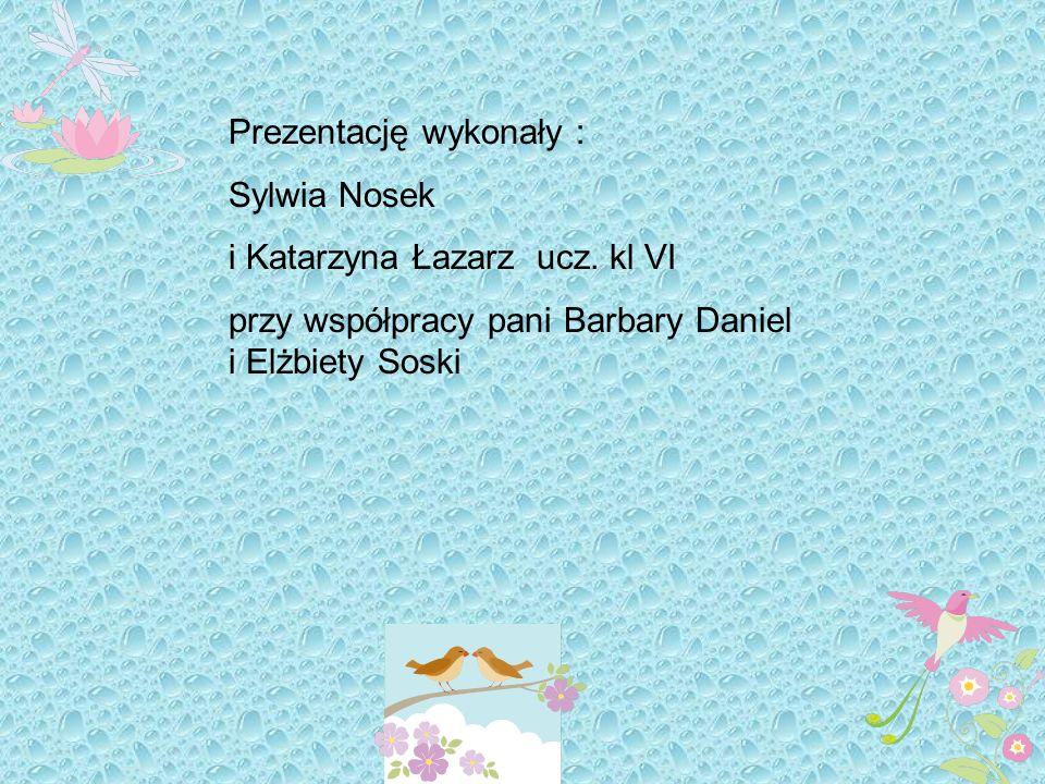 Prezentację wykonały : Sylwia Nosek i Katarzyna Łazarz ucz. kl VI przy współpracy pani Barbary Daniel i Elżbiety Soski