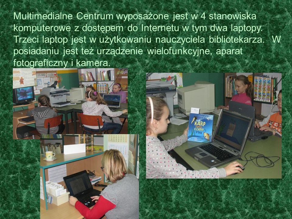 Multimedialne Centrum wyposażone jest w 4 stanowiska komputerowe z dostępem do Internetu w tym dwa laptopy. Trzeci laptop jest w użytkowaniu nauczycie