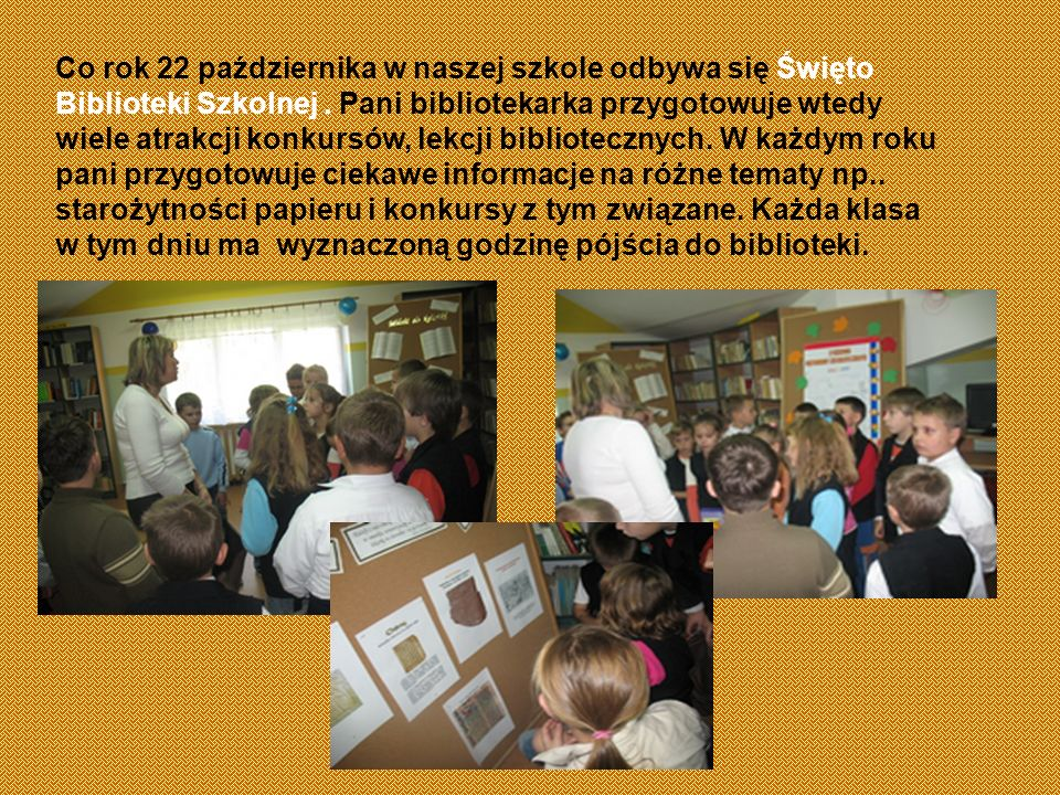Co rok 22 października w naszej szkole odbywa się Święto Biblioteki Szkolnej. Pani bibliotekarka przygotowuje wtedy wiele atrakcji konkursów, lekcji b