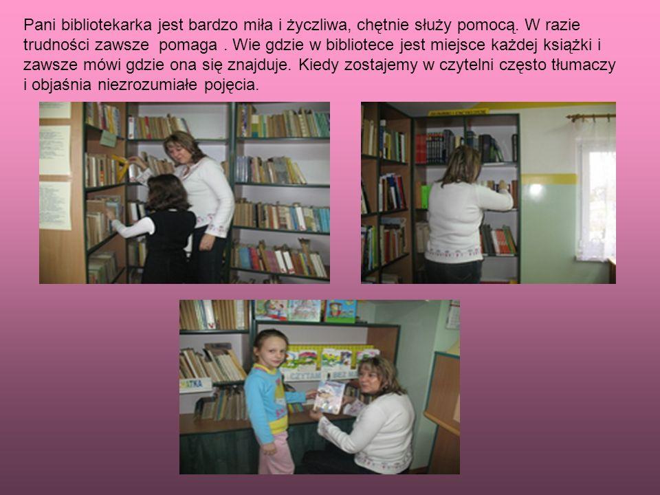 Pani bibliotekarka jest bardzo miła i życzliwa, chętnie służy pomocą. W razie trudności zawsze pomaga. Wie gdzie w bibliotece jest miejsce każdej ksią