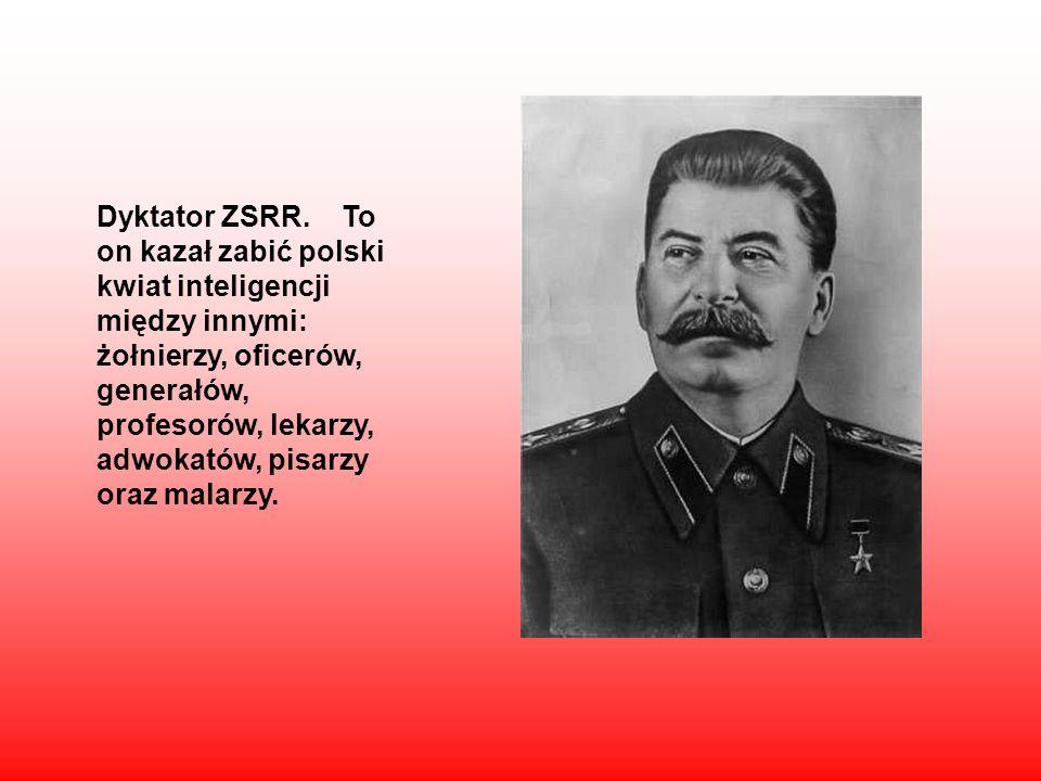 Dyktator ZSRR. To on kazał zabić polski kwiat inteligencji między innymi: żołnierzy, oficerów, generałów, profesorów, lekarzy, adwokatów, pisarzy oraz