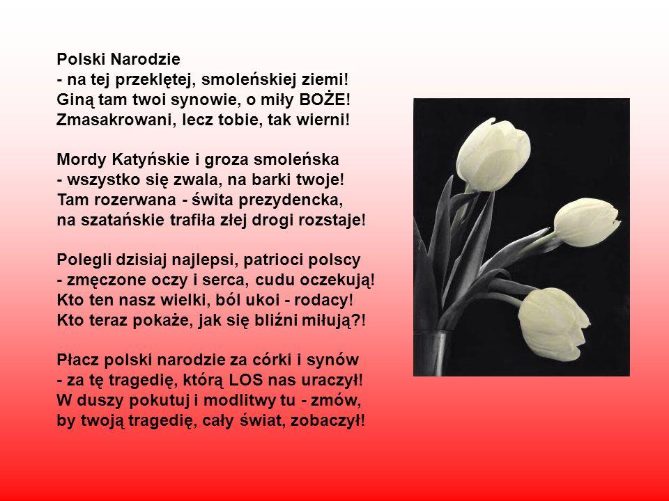 Polski Narodzie - na tej przeklętej, smoleńskiej ziemi! Giną tam twoi synowie, o miły BOŻE! Zmasakrowani, lecz tobie, tak wierni! Mordy Katyńskie i gr