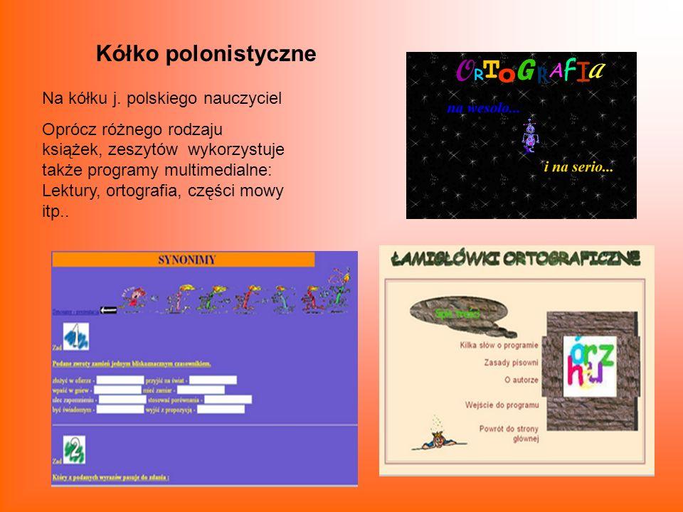 Kółko polonistyczne Na kółku j. polskiego nauczyciel Oprócz różnego rodzaju książek, zeszytów wykorzystuje także programy multimedialne: Lektury, orto