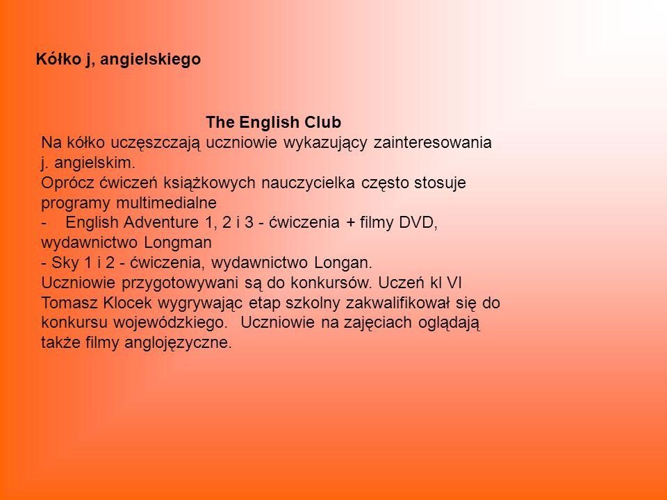 Kółko j, angielskiego The English Club Na kółko uczęszczają uczniowie wykazujący zainteresowania j. angielskim. Oprócz ćwiczeń książkowych nauczycielk