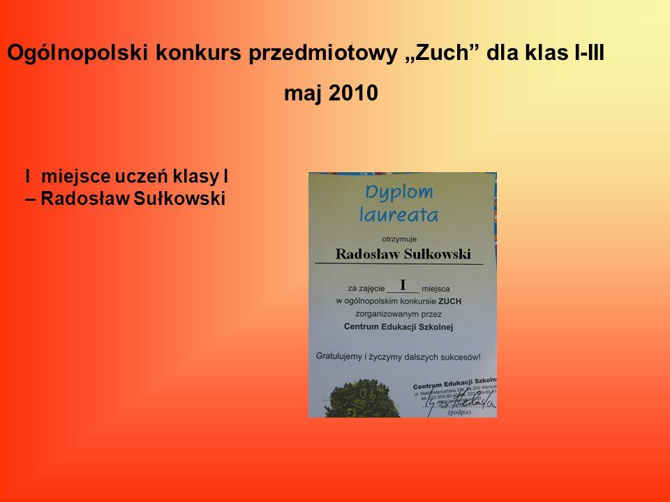 Ogólnopolski konkurs przedmiotowy Zuch dla klas I-III maj 2010 I miejsce uczeń klasy I – Radosław Sułkowski