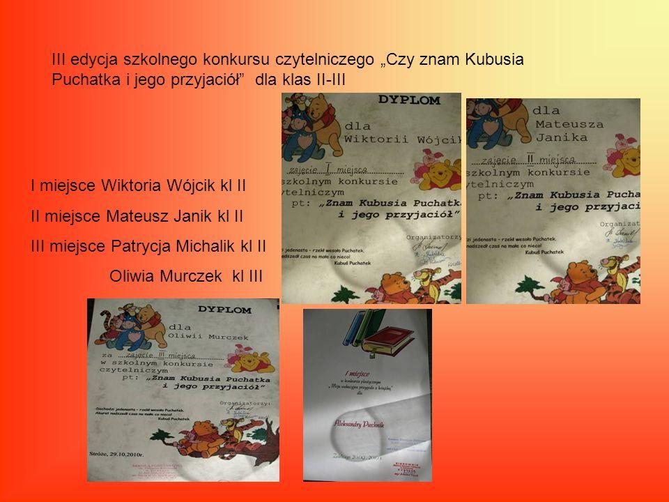 III edycja szkolnego konkursu czytelniczego Czy znam Kubusia Puchatka i jego przyjaciół dla klas II-III I miejsce Wiktoria Wójcik kl II II miejsce Mat