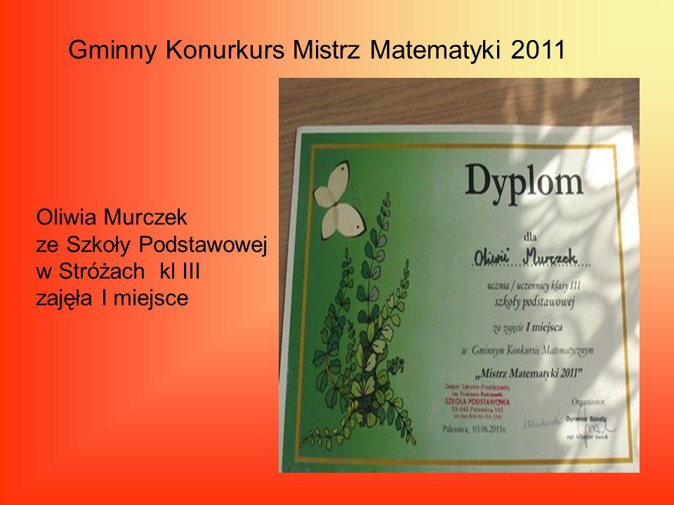 Gminny Konurkurs Mistrz Matematyki 2011 Oliwia Murczek ze Szkoły Podstawowej w Stróżach kl III zajęła I miejsce