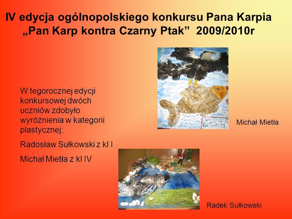 IV edycja ogólnopolskiego konkursu Pana Karpia Pan Karp kontra Czarny Ptak 2009/2010r W tegorocznej edycji konkursowej dwóch uczniów zdobyło wyróżnien